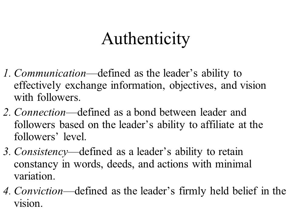 Authenticity 1. Communication—defined as the leader's ability to effectively exchange information, objectives, and vision with followers.