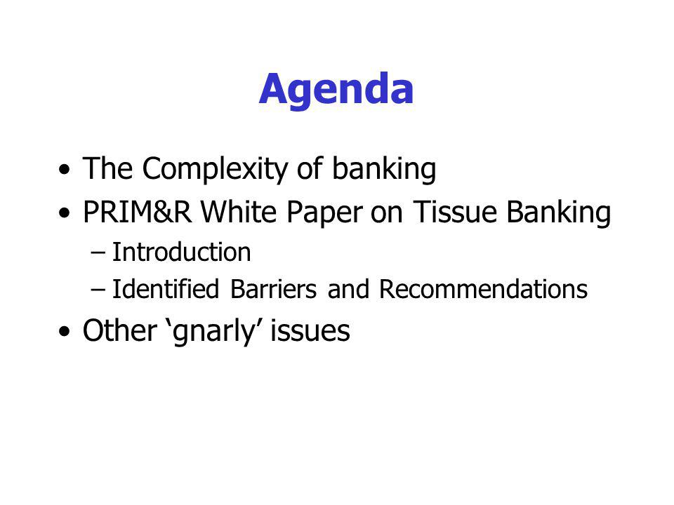 Agenda The Complexity of banking PRIM&R White Paper on Tissue Banking