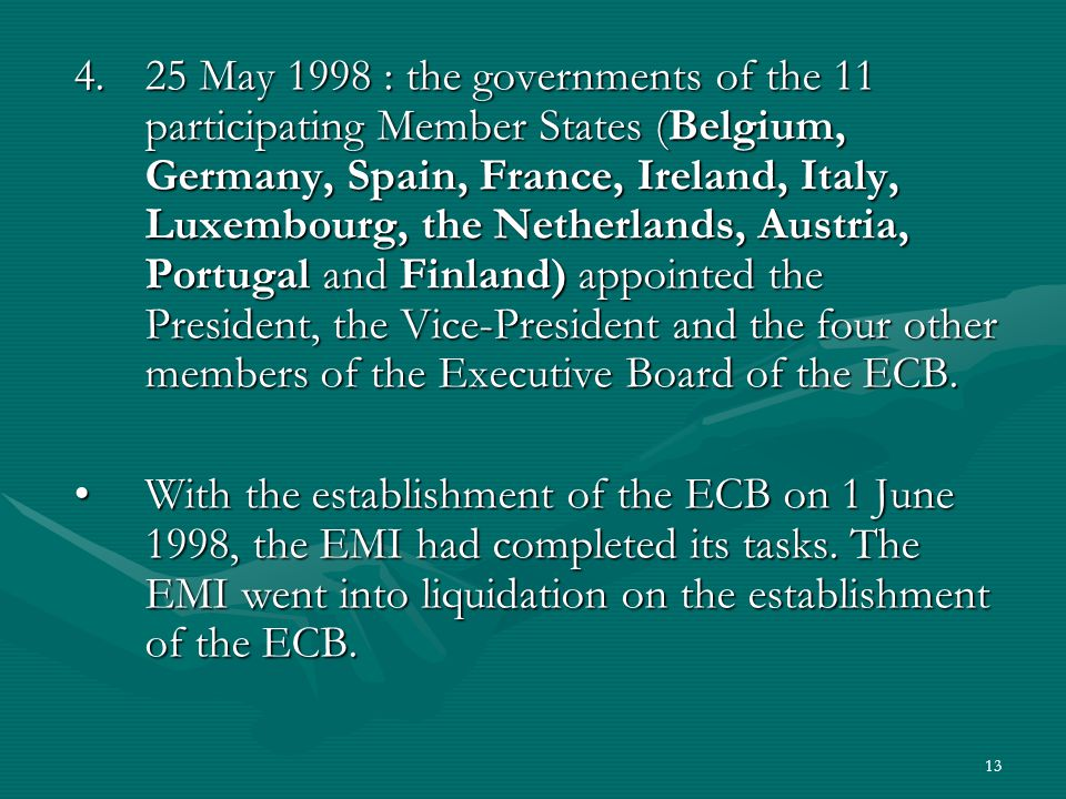 25 May 1998 : the governments of the 11 participating Member States (Belgium, Germany, Spain, France, Ireland, Italy, Luxembourg, the Netherlands, Austria, Portugal and Finland) appointed the President, the Vice-President and the four other members of the Executive Board of the ECB.