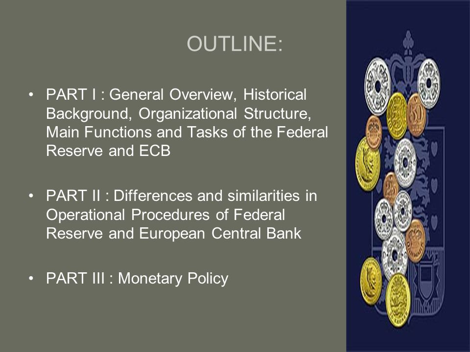 OUTLINE: PART I : General Overview, Historical Background, Organizational Structure, Main Functions and Tasks of the Federal Reserve and ECB.