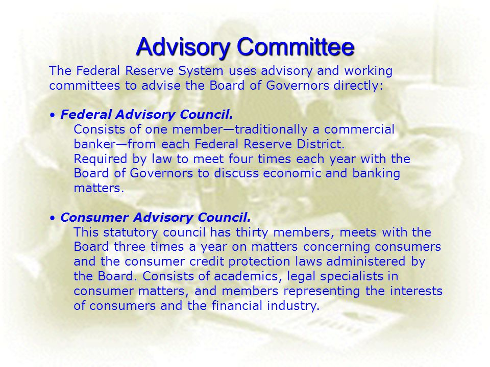 Advisory Committee The Federal Reserve System uses advisory and working committees to advise the Board of Governors directly: