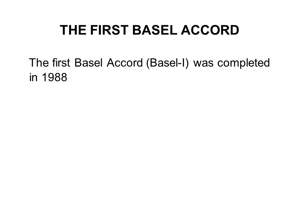THE FIRST BASEL ACCORD The first Basel Accord (Basel-I) was completed in 1988