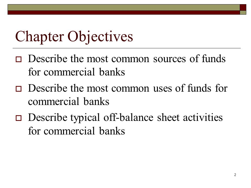 Chapter Objectives Describe the most common sources of funds for commercial banks. Describe the most common uses of funds for commercial banks.