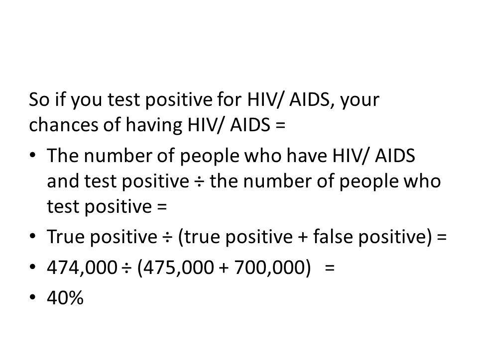 So if you test positive for HIV/ AIDS, your chances of having HIV/ AIDS =