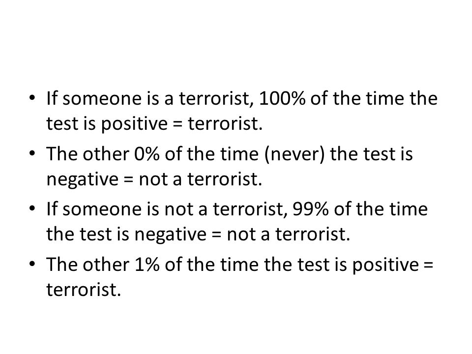 If someone is a terrorist, 100% of the time the test is positive = terrorist.