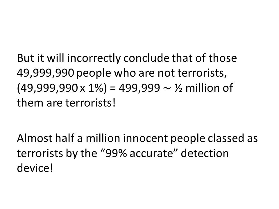 But it will incorrectly conclude that of those 49,999,990 people who are not terrorists, (49,999,990 x 1%) = 499,999 ∼ ½ million of them are terrorists.