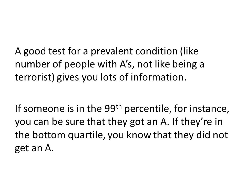 A good test for a prevalent condition (like number of people with A's, not like being a terrorist) gives you lots of information.