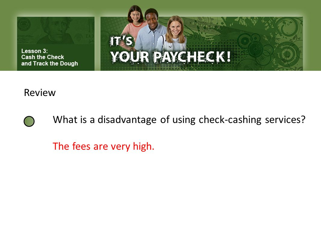 Review What is a disadvantage of using check-cashing services The fees are very high.