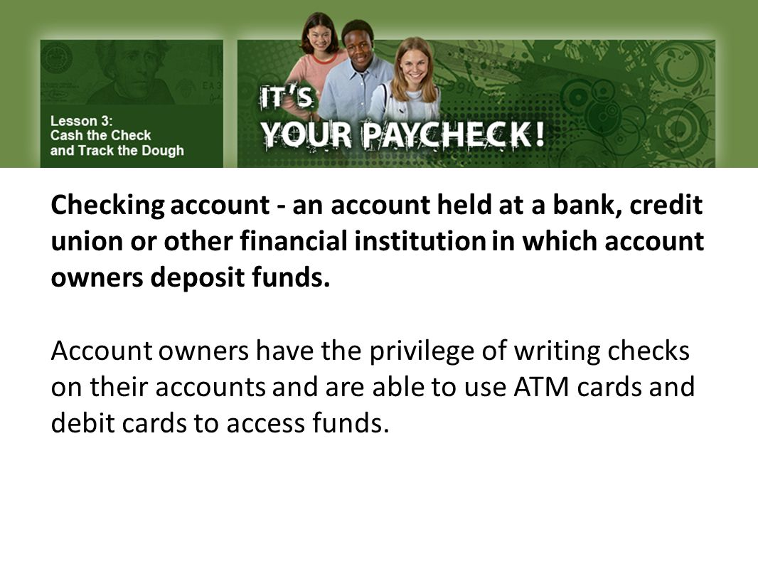 Checking account - an account held at a bank, credit union or other financial institution in which account owners deposit funds.