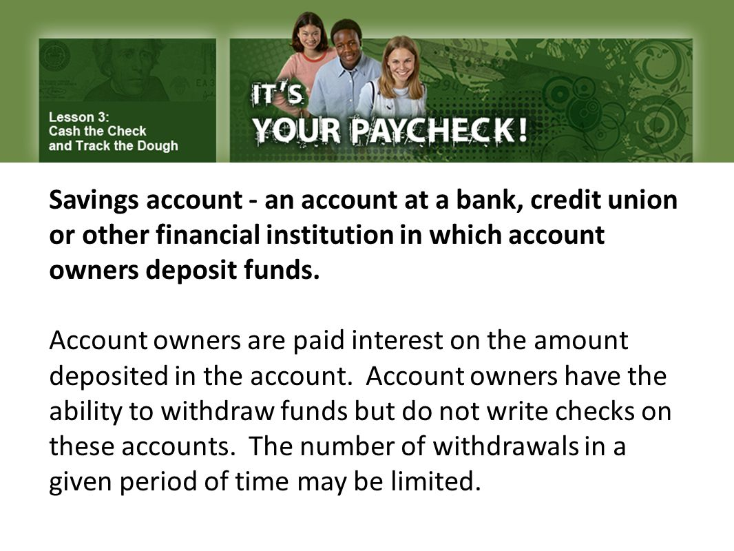 Savings account - an account at a bank, credit union or other financial institution in which account owners deposit funds.