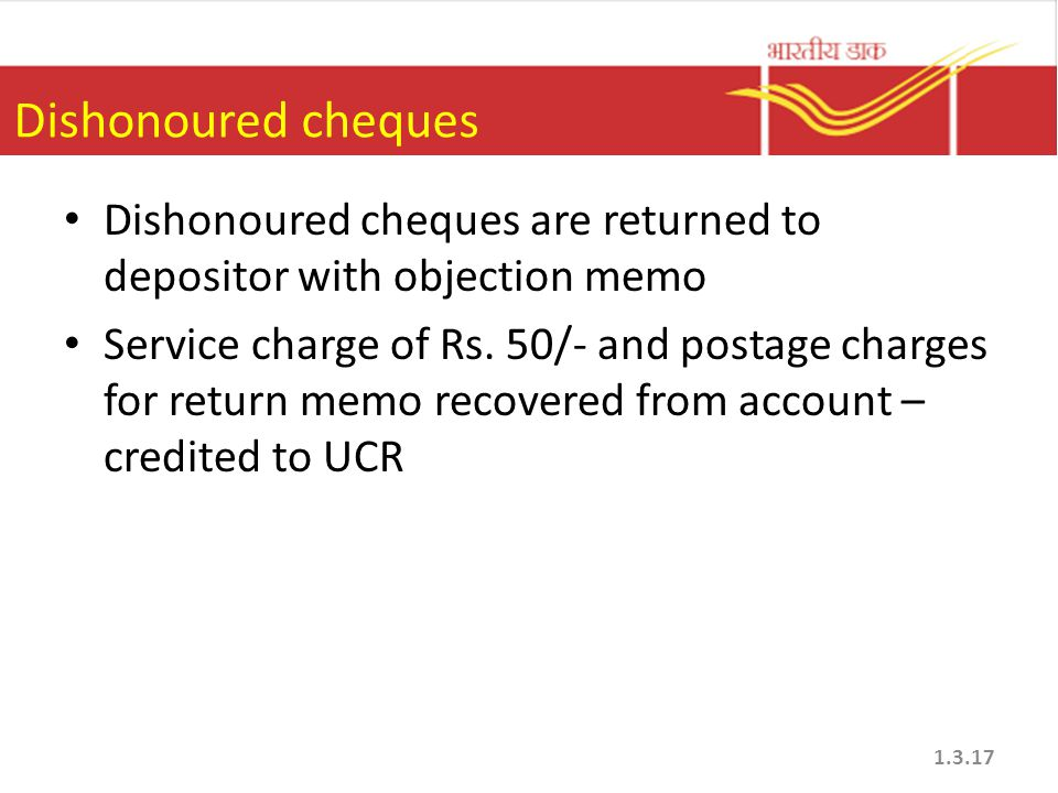 Dishonoured cheques Dishonoured cheques are returned to depositor with objection memo.