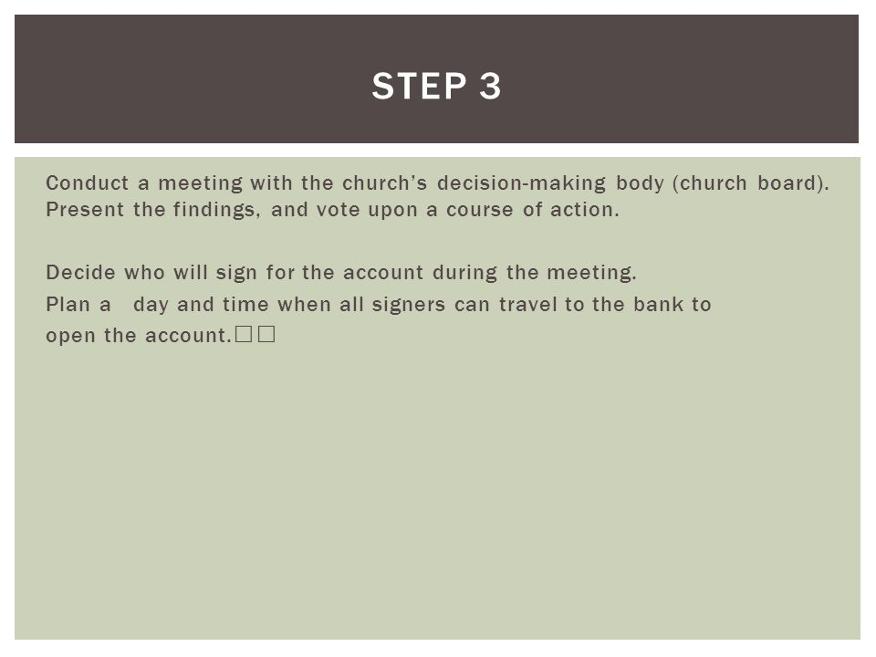 STEP 3 Conduct a meeting with the church's decision-making body (church board). Present the findings, and vote upon a course of action.