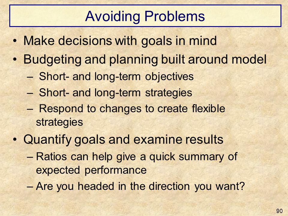 Avoiding Problems Make decisions with goals in mind