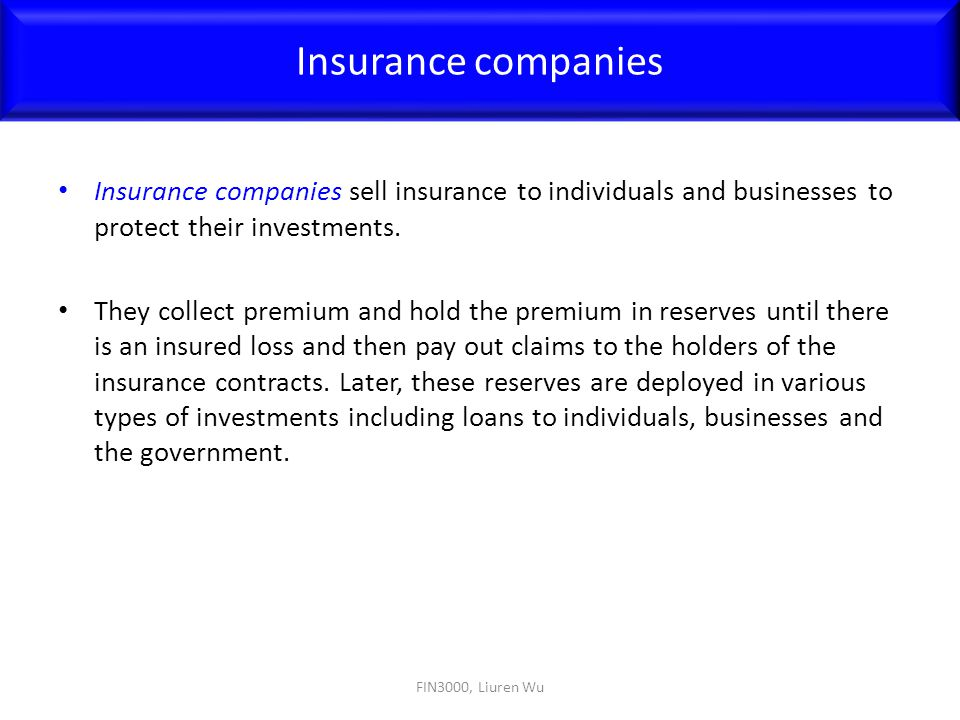 Insurance companies Insurance companies sell insurance to individuals and businesses to protect their investments.