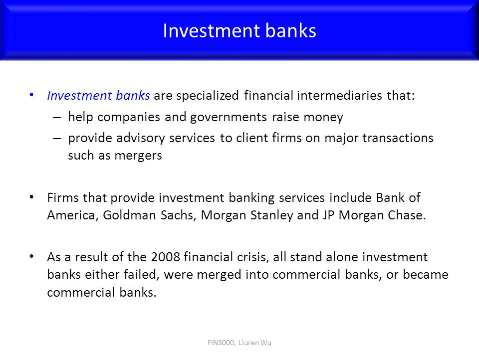 Investment banks Investment banks are specialized financial intermediaries that: help companies and governments raise money.