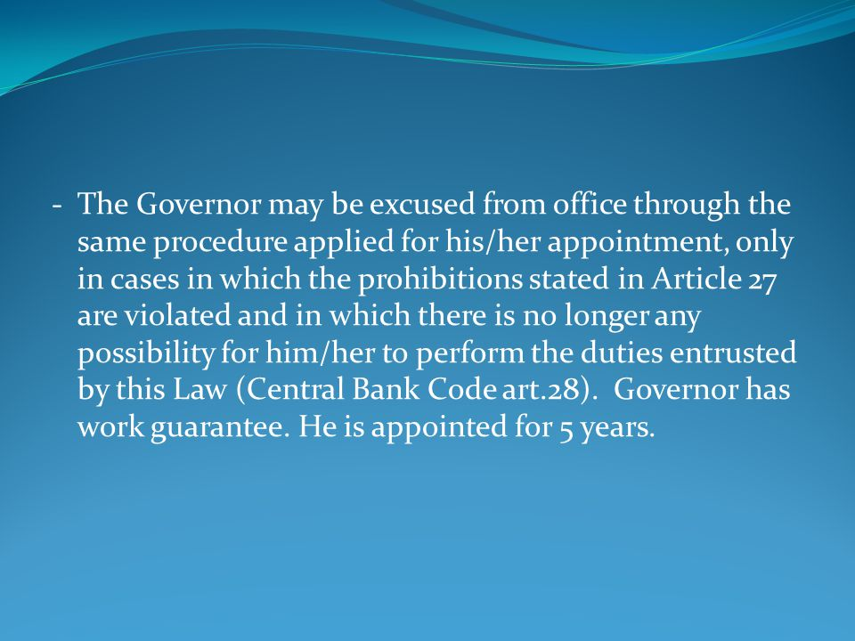 - The Governor may be excused from office through the same procedure applied for his/her appointment, only in cases in which the prohibitions stated in Article 27 are violated and in which there is no longer any possibility for him/her to perform the duties entrusted by this Law (Central Bank Code art.28).