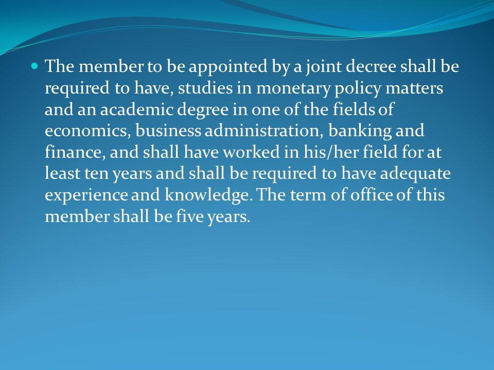 The member to be appointed by a joint decree shall be required to have, studies in monetary policy matters and an academic degree in one of the fields of economics, business administration, banking and finance, and shall have worked in his/her field for at least ten years and shall be required to have adequate experience and knowledge.