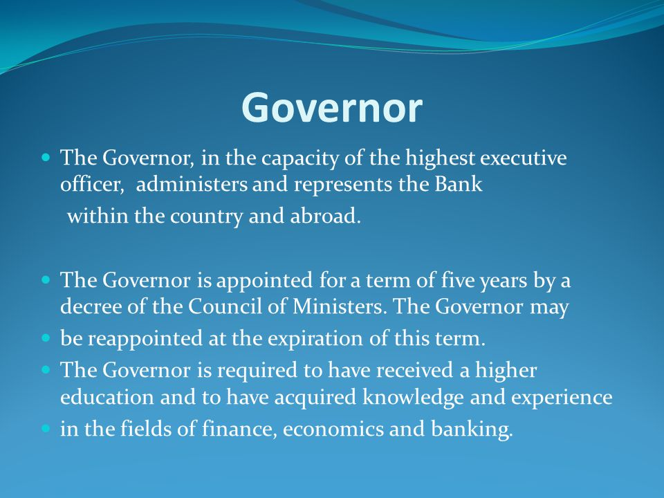 Governor The Governor, in the capacity of the highest executive officer, administers and represents the Bank.