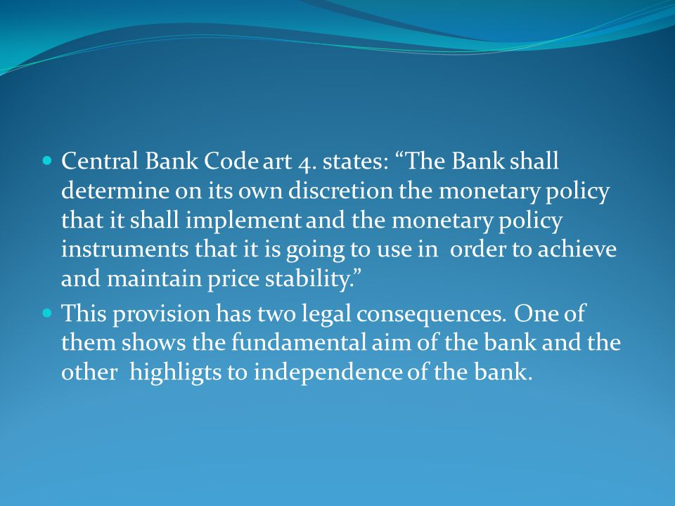 Central Bank Code art 4. states: The Bank shall determine on its own discretion the monetary policy that it shall implement and the monetary policy instruments that it is going to use in order to achieve and maintain price stability.