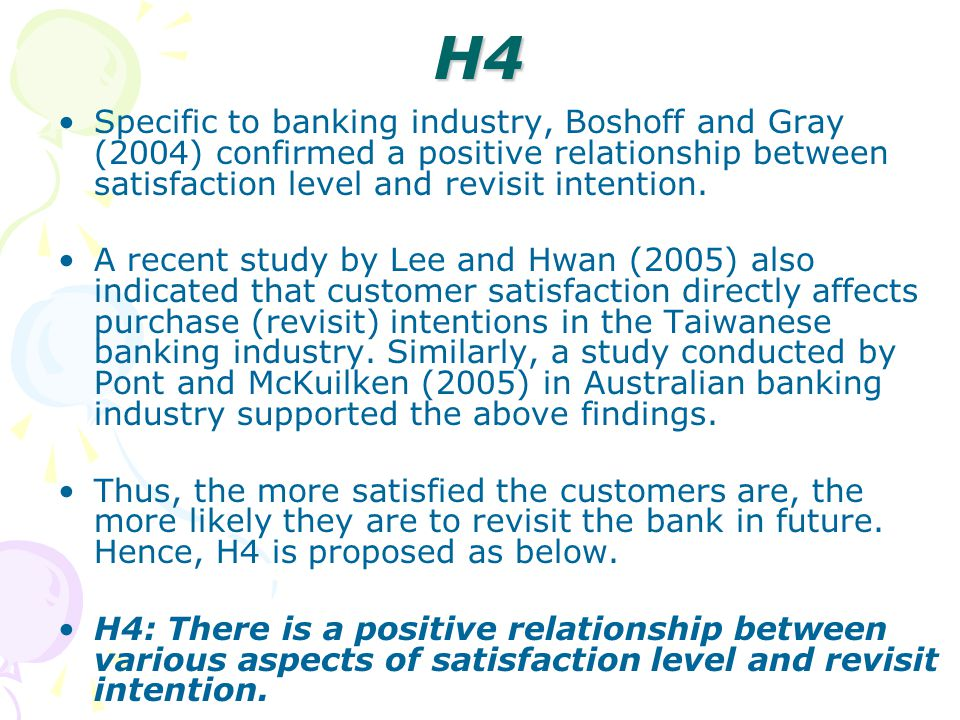H4 Specific to banking industry, Boshoff and Gray (2004) confirmed a positive relationship between satisfaction level and revisit intention.