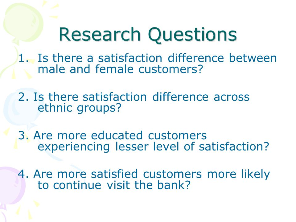 Research Questions Is there a satisfaction difference between male and female customers 2. Is there satisfaction difference across ethnic groups