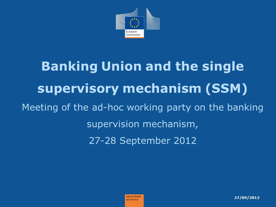 Banking Union and the single supervisory mechanism (SSM) Meeting of the ad-hoc working party on the banking supervision mechanism, 27-28 September 2012