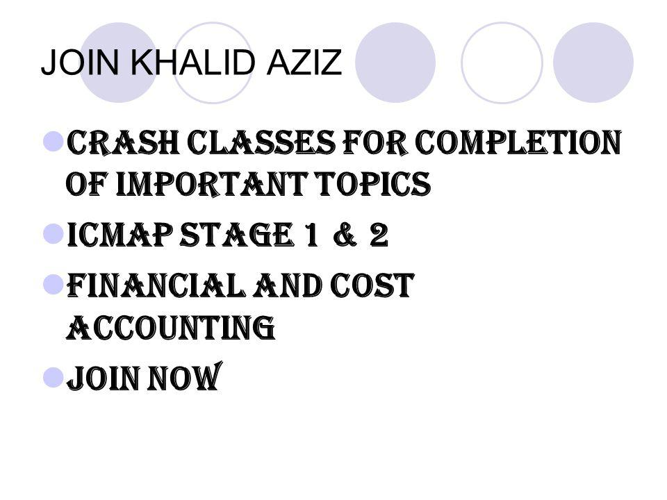 JOIN KHALID AZIZ CRASH CLASSES FOR COMPLETION OF IMPORTANT TOPICS. ICMAP STAGE 1 & 2. FINANCIAL AND COST ACCOUNTING.