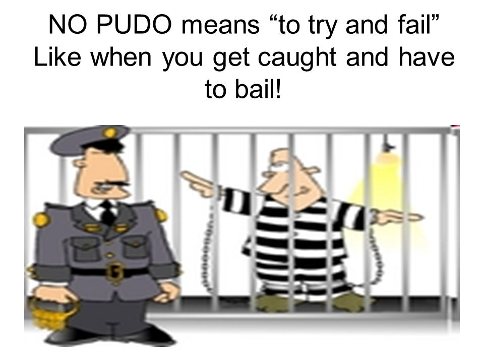 NO PUDO means to try and fail Like when you get caught and have to bail!