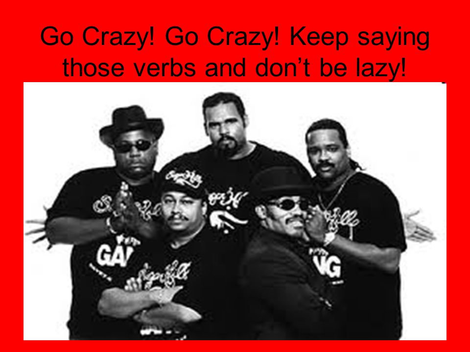 Go Crazy! Go Crazy! Keep saying those verbs and don't be lazy!