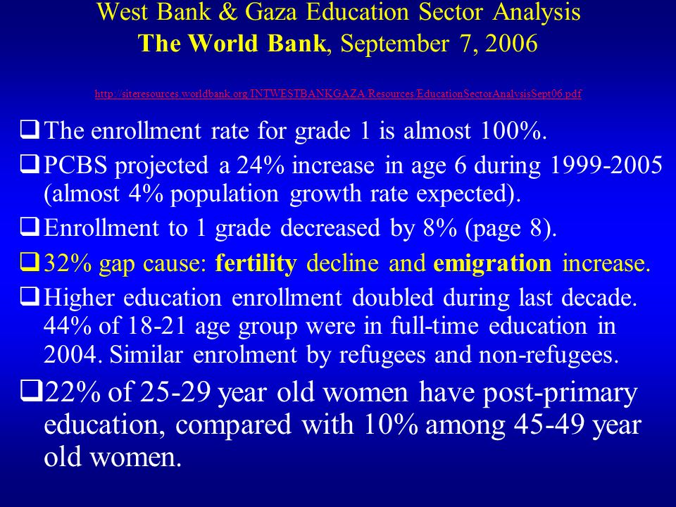 West Bank & Gaza Education Sector Analysis The World Bank, September 7, 2006 http://siteresources.worldbank.org/INTWESTBANKGAZA/Resources/EducationSectorAnalysisSept06.pdf