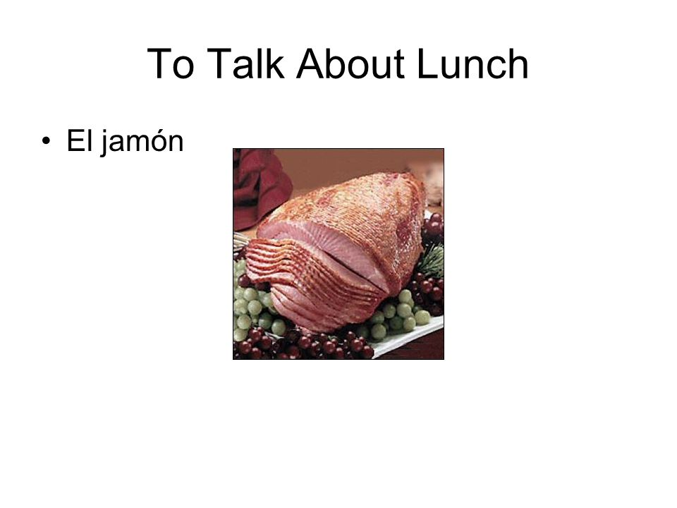 To Talk About Lunch El jamón