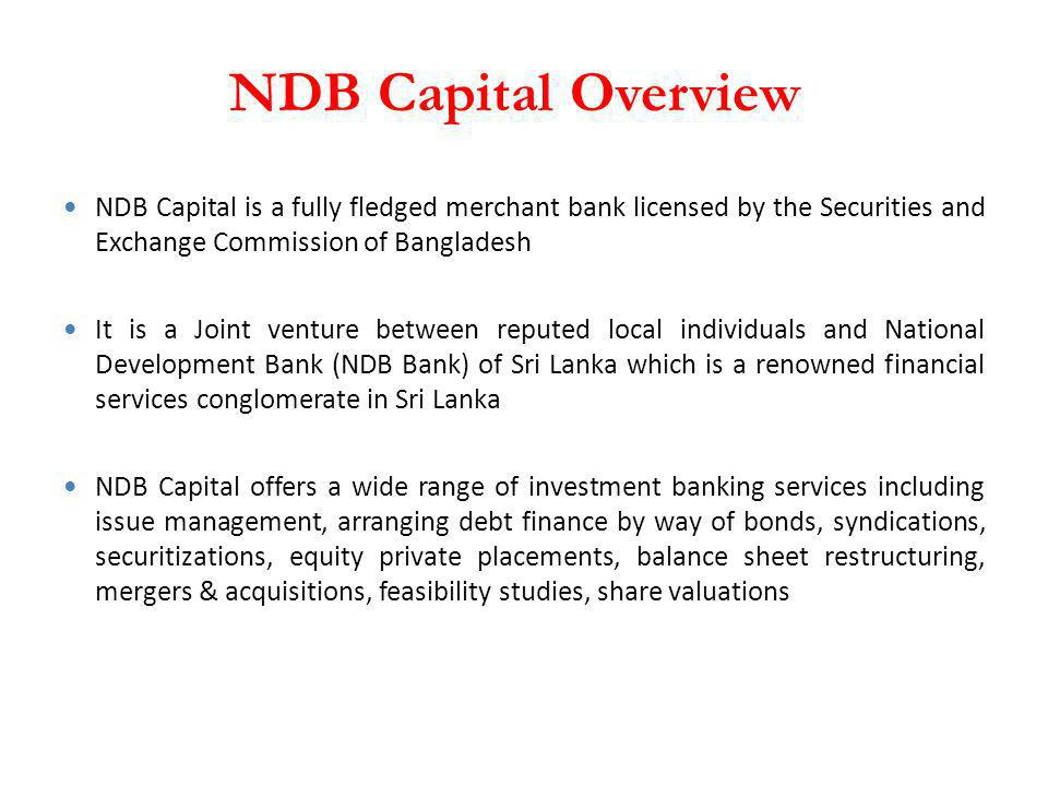 NDB Capital Overview NDB Capital is a fully fledged merchant bank licensed by the Securities and Exchange Commission of Bangladesh.