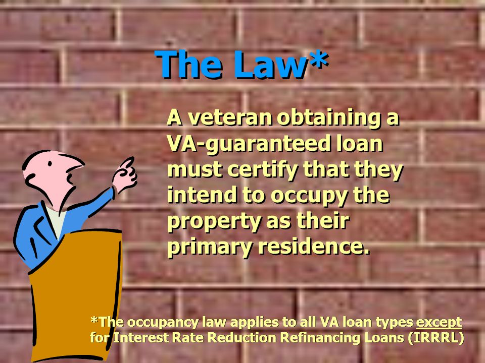 The Law* A veteran obtaining a VA-guaranteed loan must certify that they intend to occupy the property as their primary residence.