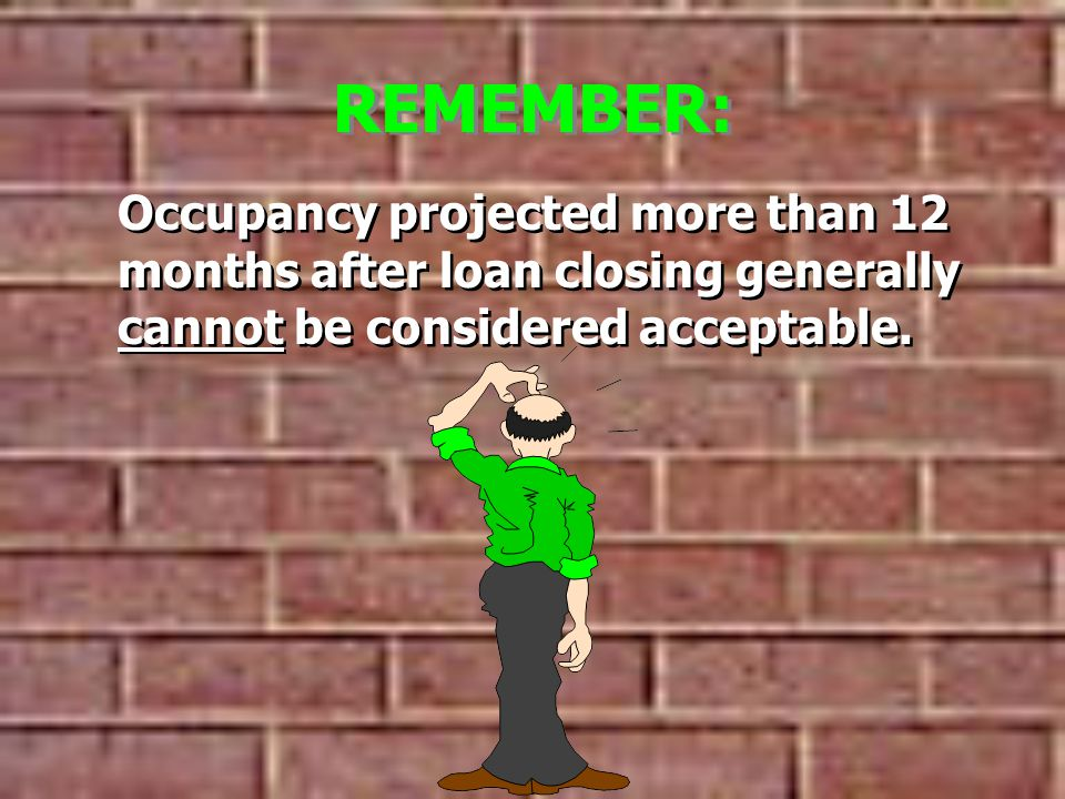 REMEMBER: Occupancy projected more than 12 months after loan closing generally cannot be considered acceptable.