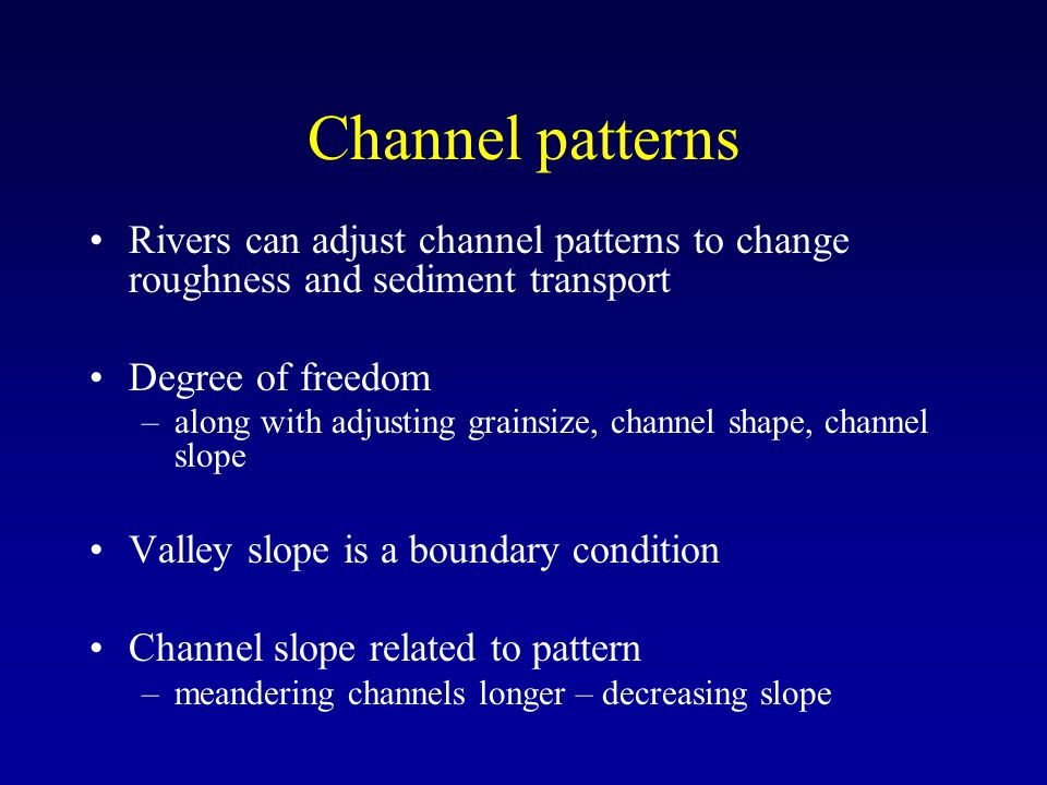 Channel patterns Rivers can adjust channel patterns to change roughness and sediment transport. Degree of freedom.