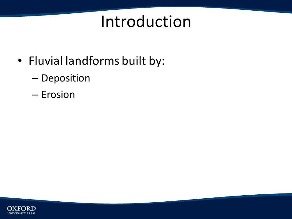 Introduction Fluvial landforms built by: Deposition Erosion
