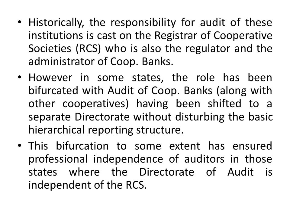 Historically, the responsibility for audit of these institutions is cast on the Registrar of Cooperative Societies (RCS) who is also the regulator and the administrator of Coop. Banks.