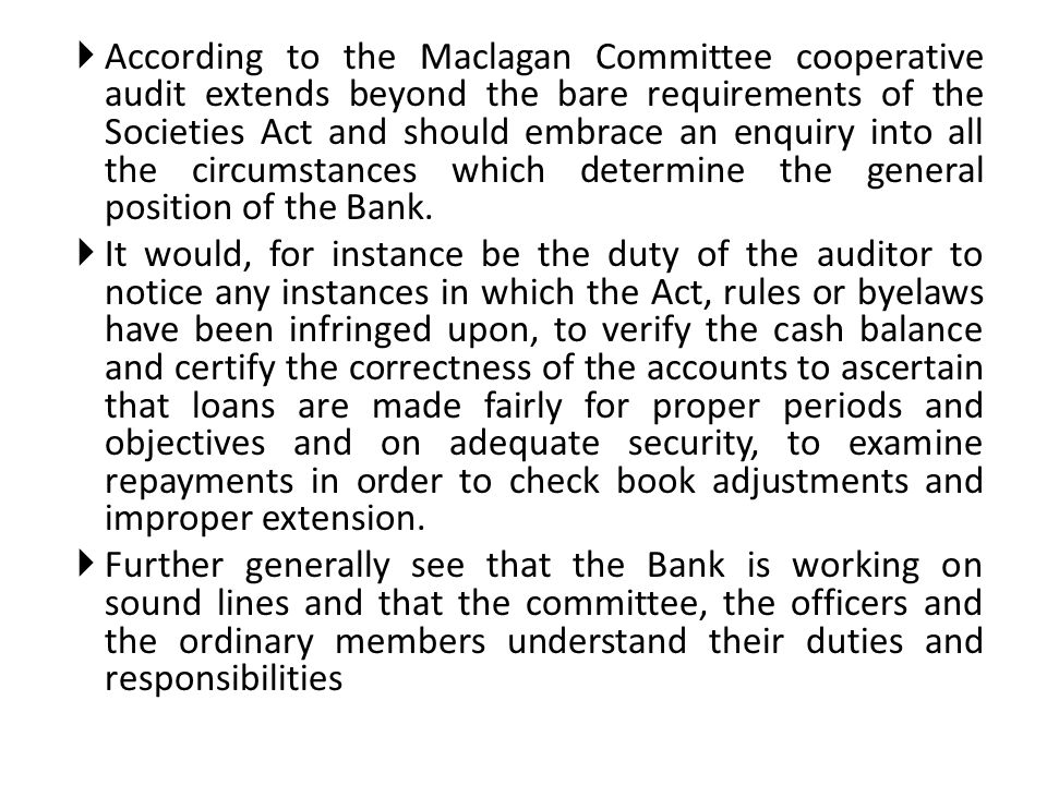According to the Maclagan Committee cooperative audit extends beyond the bare requirements of the Societies Act and should embrace an enquiry into all the circumstances which determine the general position of the Bank.
