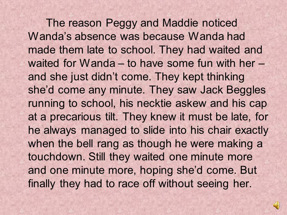 The reason Peggy and Maddie noticed Wanda's absence was because Wanda had made them late to school.