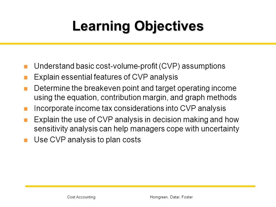 Learning Objectives Understand basic cost-volume-profit (CVP) assumptions. Explain essential features of CVP analysis.