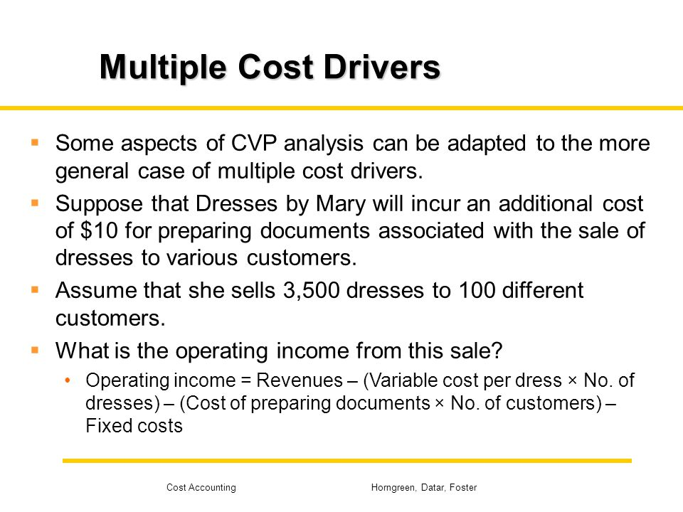 Multiple Cost Drivers Some aspects of CVP analysis can be adapted to the more general case of multiple cost drivers.