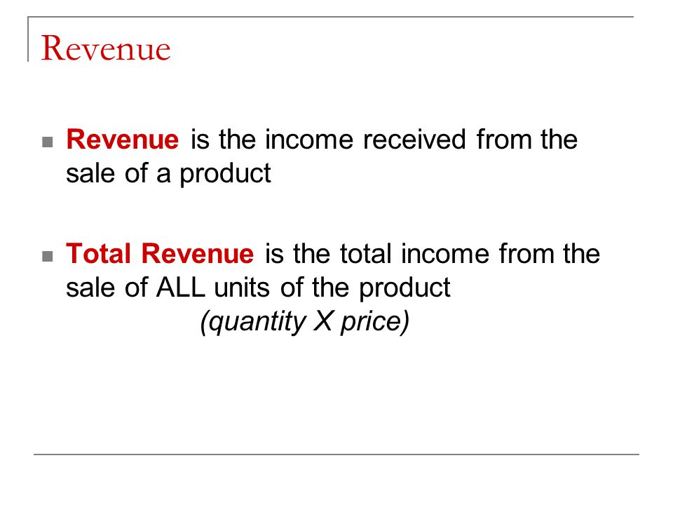 Revenue Revenue is the income received from the sale of a product