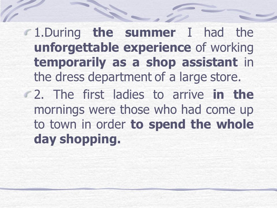 1.During the summer I had the unforgettable experience of working temporarily as a shop assistant in the dress department of a large store.