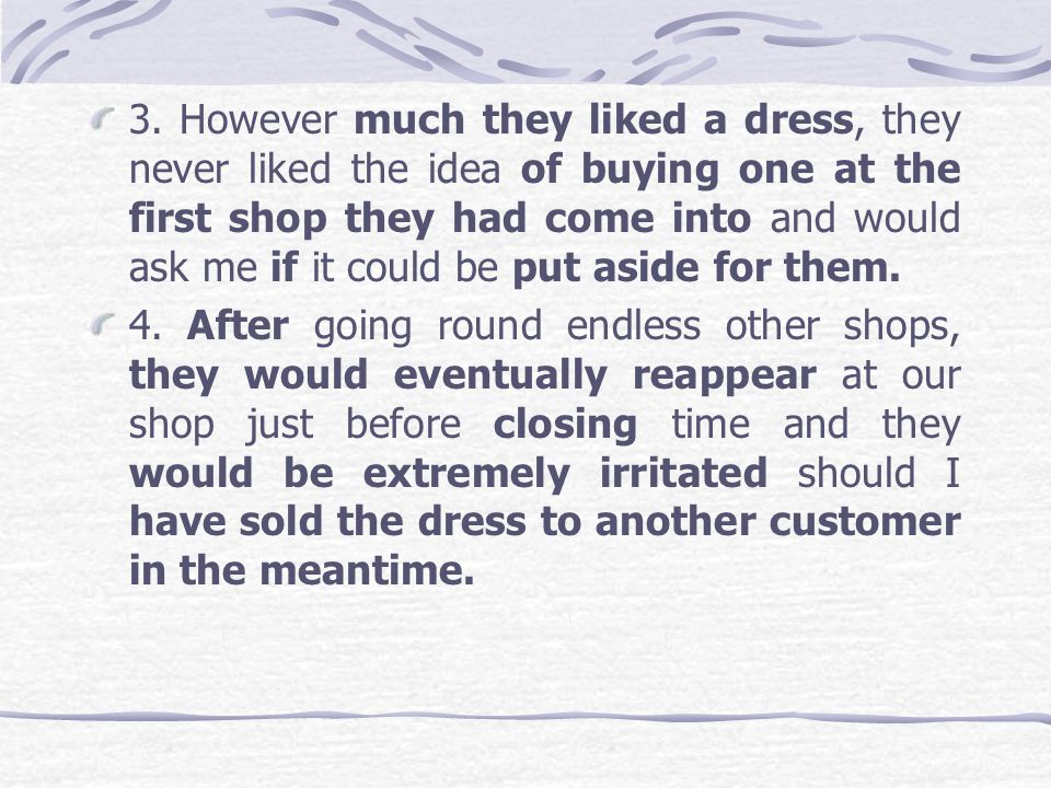 3. However much they liked a dress, they never liked the idea of buying one at the first shop they had come into and would ask me if it could be put aside for them.