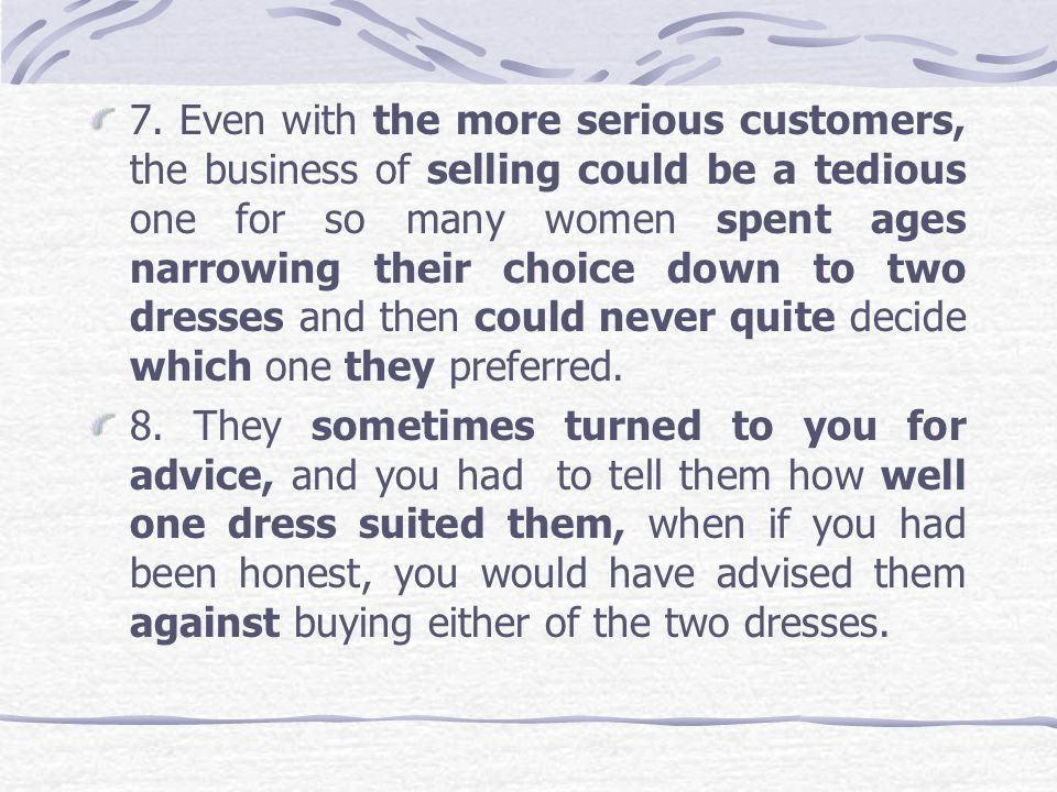 7. Even with the more serious customers, the business of selling could be a tedious one for so many women spent ages narrowing their choice down to two dresses and then could never quite decide which one they preferred.