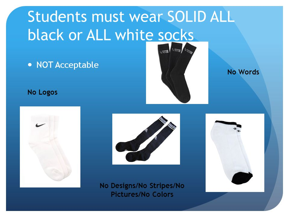 Students must wear SOLID ALL black or ALL white socks