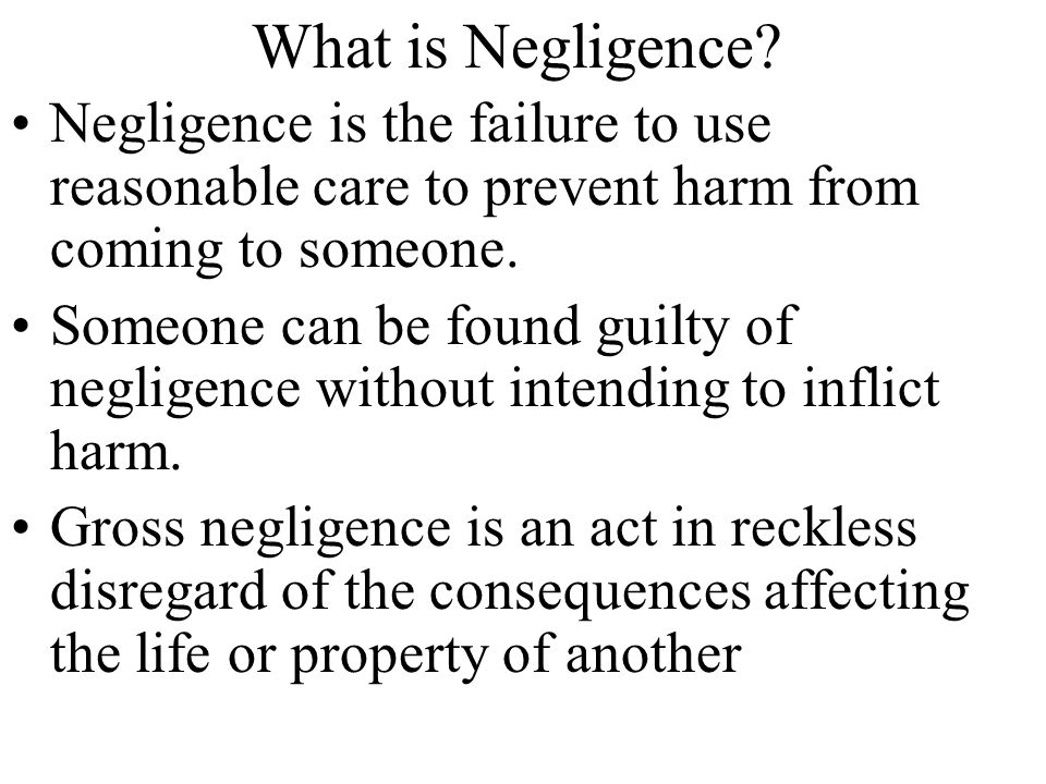 What is Negligence Negligence is the failure to use reasonable care to prevent harm from coming to someone.