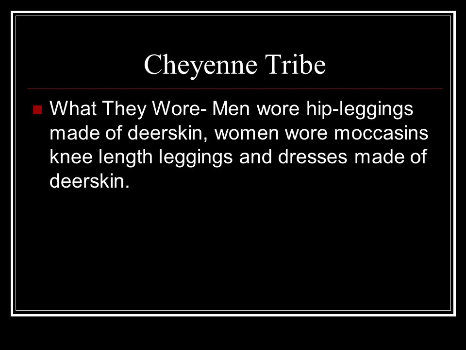 Cheyenne Tribe What They Wore- Men wore hip-leggings made of deerskin, women wore moccasins knee length leggings and dresses made of deerskin.