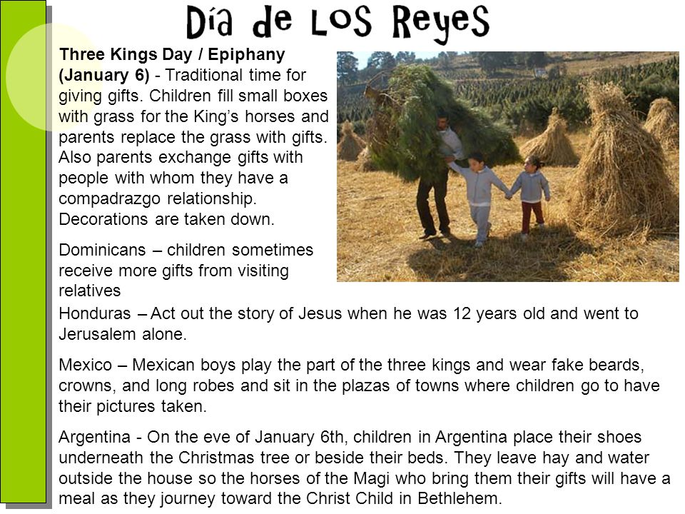 Three Kings Day / Epiphany (January 6) - Traditional time for giving gifts. Children fill small boxes with grass for the King's horses and parents replace the grass with gifts. Also parents exchange gifts with people with whom they have a compadrazgo relationship. Decorations are taken down.