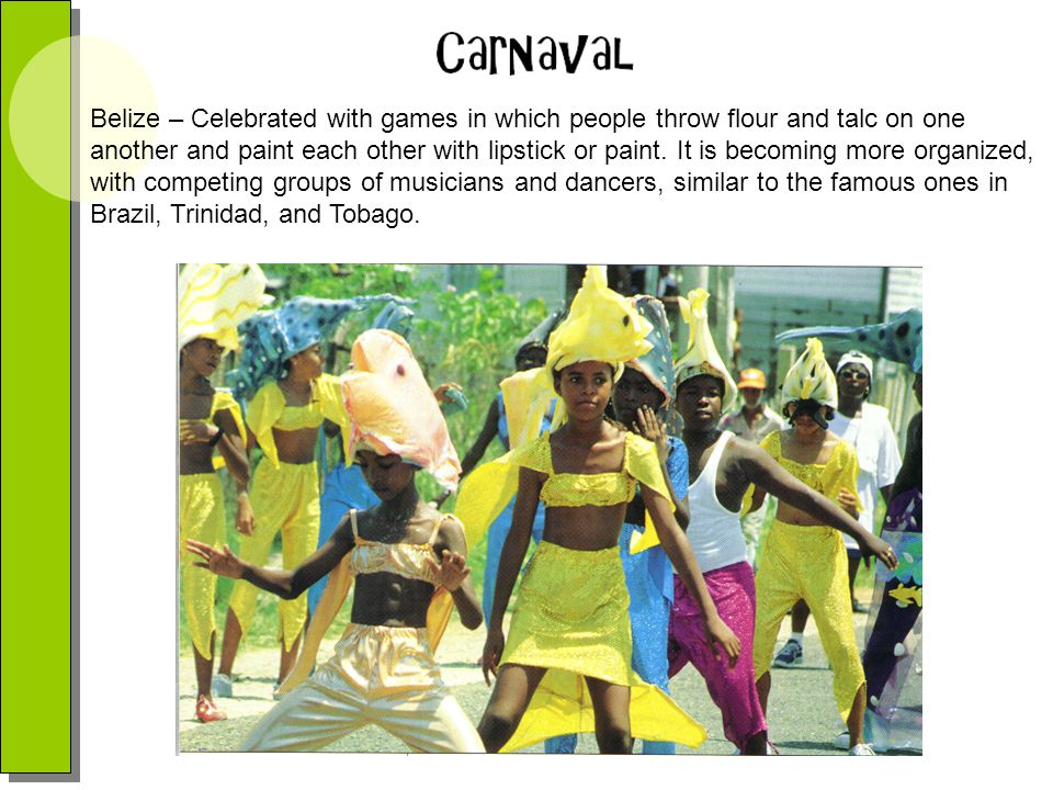 Belize – Celebrated with games in which people throw flour and talc on one another and paint each other with lipstick or paint.